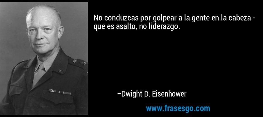 No conduzcas por golpear a la gente en la cabeza - que es asalto, no liderazgo. – Dwight D. Eisenhower