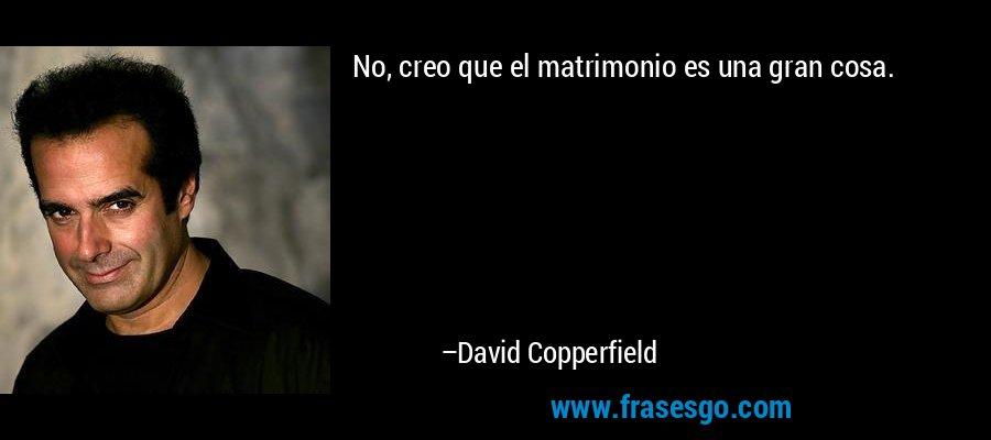 No, creo que el matrimonio es una gran cosa. – David Copperfield