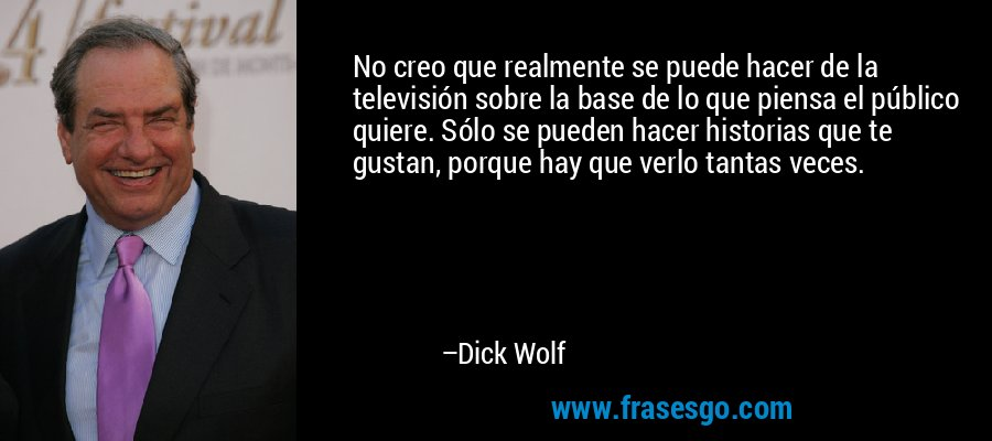 No creo que realmente se puede hacer de la televisión sobre la base de lo que piensa el público quiere. Sólo se pueden hacer historias que te gustan, porque hay que verlo tantas veces. – Dick Wolf