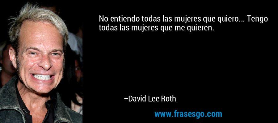 No entiendo todas las mujeres que quiero... Tengo todas las mujeres que me quieren. – David Lee Roth