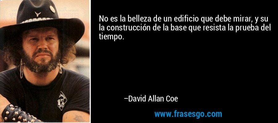 No es la belleza de un edificio que debe mirar, y su la construcción de la base que resista la prueba del tiempo. – David Allan Coe