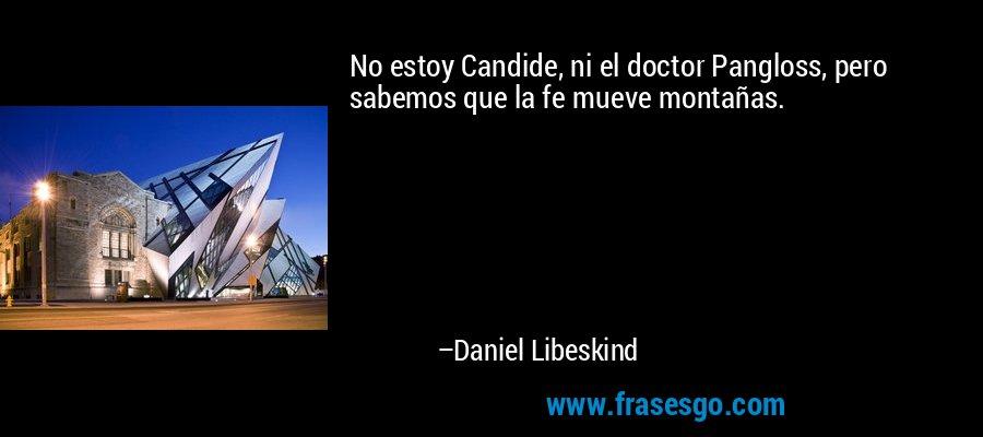 No estoy Candide, ni el doctor Pangloss, pero sabemos que la fe mueve montañas. – Daniel Libeskind