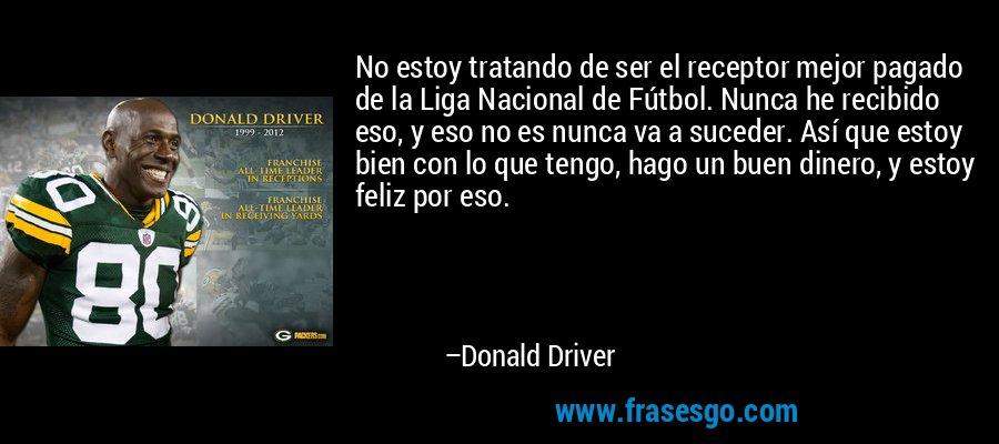 No estoy tratando de ser el receptor mejor pagado de la Liga Nacional de Fútbol. Nunca he recibido eso, y eso no es nunca va a suceder. Así que estoy bien con lo que tengo, hago un buen dinero, y estoy feliz por eso. – Donald Driver