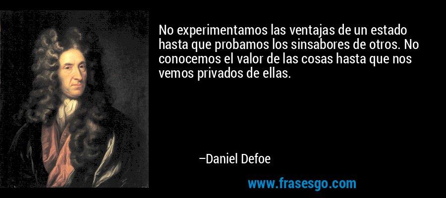 No experimentamos las ventajas de un estado hasta que probamos los sinsabores de otros. No conocemos el valor de las cosas hasta que nos vemos privados de ellas. – Daniel Defoe