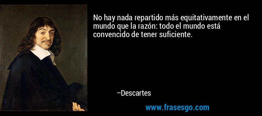 No hay nada repartido más equitativamente en el mundo que la razón: todo el mundo está convencido de tener suficiente. – Descartes