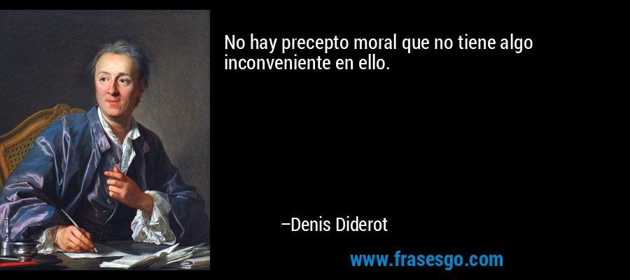 No hay precepto moral que no tiene algo inconveniente en ello. – Denis Diderot
