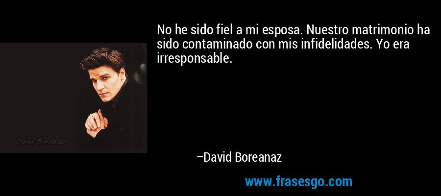 No he sido fiel a mi esposa. Nuestro matrimonio ha sido contaminado con mis infidelidades. Yo era irresponsable. – David Boreanaz