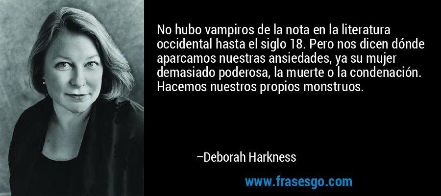 No hubo vampiros de la nota en la literatura occidental hasta el siglo 18. Pero nos dicen dónde aparcamos nuestras ansiedades, ya su mujer demasiado poderosa, la muerte o la condenación. Hacemos nuestros propios monstruos. – Deborah Harkness