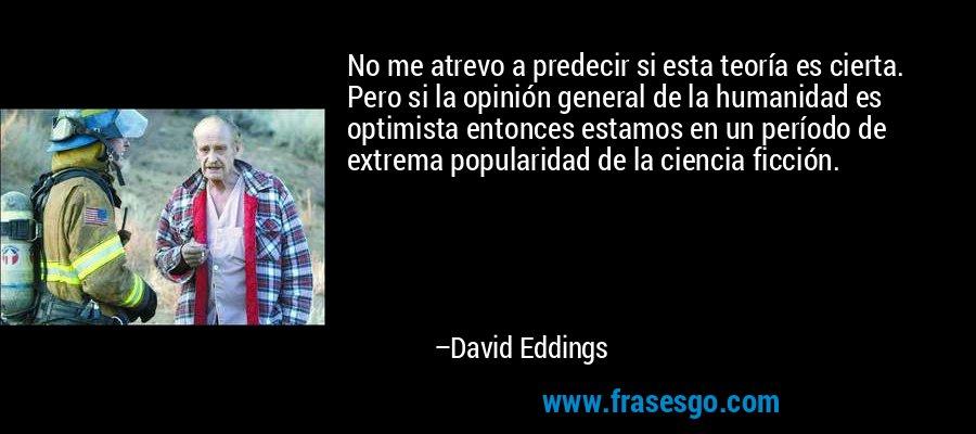 No me atrevo a predecir si esta teoría es cierta. Pero si la opinión general de la humanidad es optimista entonces estamos en un período de extrema popularidad de la ciencia ficción. – David Eddings