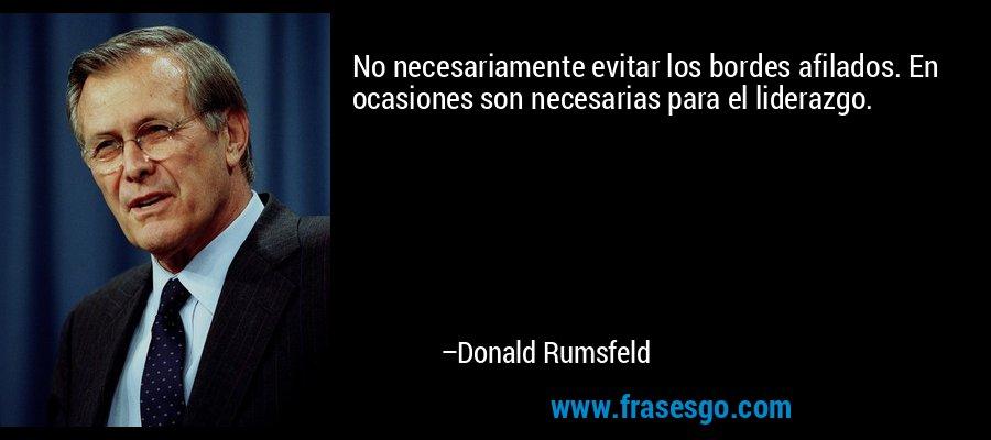No necesariamente evitar los bordes afilados. En ocasiones son necesarias para el liderazgo. – Donald Rumsfeld