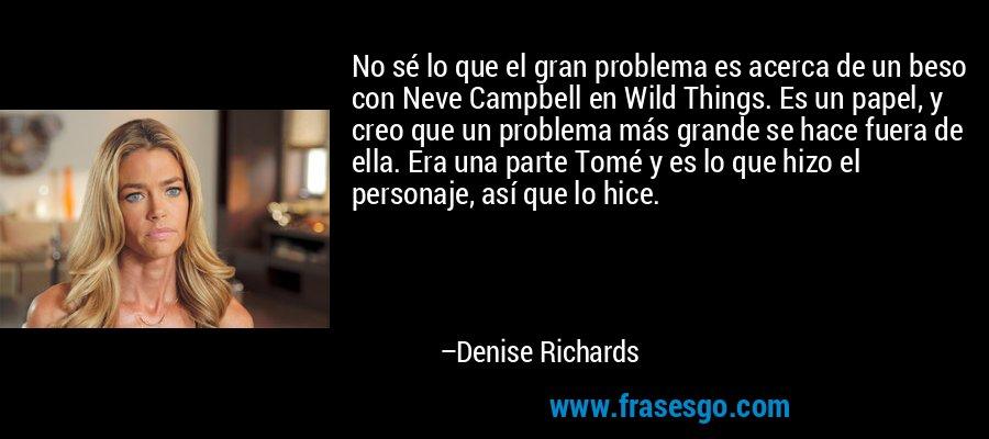 No sé lo que el gran problema es acerca de un beso con Neve Campbell en Wild Things. Es un papel, y creo que un problema más grande se hace fuera de ella. Era una parte Tomé y es lo que hizo el personaje, así que lo hice. – Denise Richards