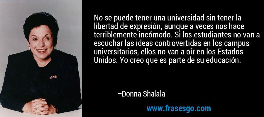 No se puede tener una universidad sin tener la libertad de expresión, aunque a veces nos hace terriblemente incómodo. Si los estudiantes no van a escuchar las ideas controvertidas en los campus universitarios, ellos no van a oír en los Estados Unidos. Yo creo que es parte de su educación. – Donna Shalala