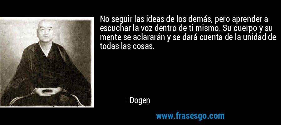 No seguir las ideas de los demás, pero aprender a escuchar la voz dentro de ti mismo. Su cuerpo y su mente se aclararán y se dará cuenta de la unidad de todas las cosas. – Dogen