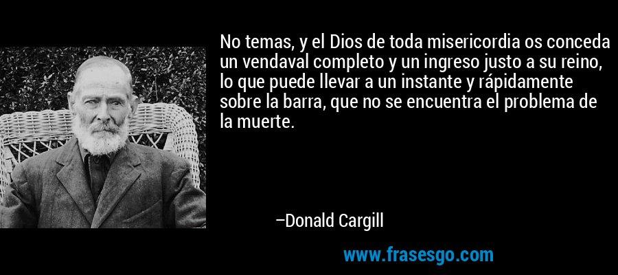 No temas, y el Dios de toda misericordia os conceda un vendaval completo y un ingreso justo a su reino, lo que puede llevar a un instante y rápidamente sobre la barra, que no se encuentra el problema de la muerte. – Donald Cargill