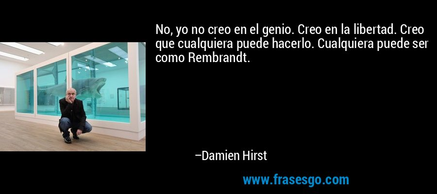 No, yo no creo en el genio. Creo en la libertad. Creo que cualquiera puede hacerlo. Cualquiera puede ser como Rembrandt. – Damien Hirst