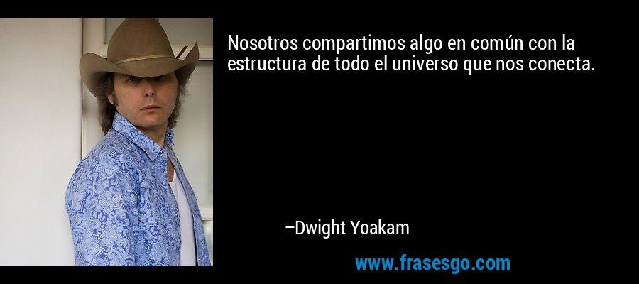Nosotros compartimos algo en común con la estructura de todo el universo que nos conecta. – Dwight Yoakam