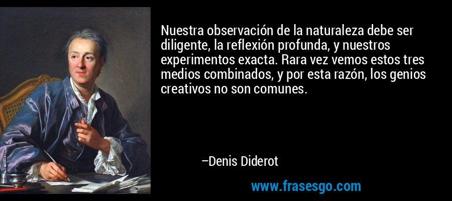 Nuestra observación de la naturaleza debe ser diligente, la reflexión profunda, y nuestros experimentos exacta. Rara vez vemos estos tres medios combinados, y por esta razón, los genios creativos no son comunes. – Denis Diderot