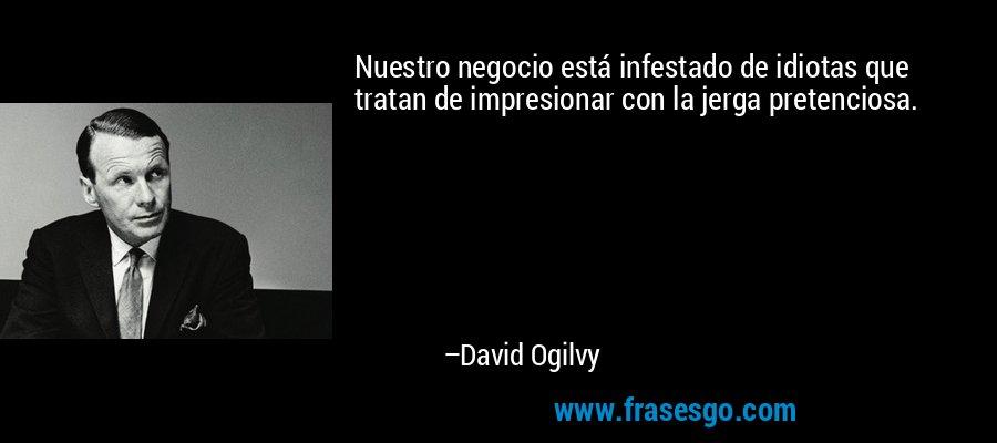 Nuestro negocio está infestado de idiotas que tratan de impresionar con la jerga pretenciosa. – David Ogilvy