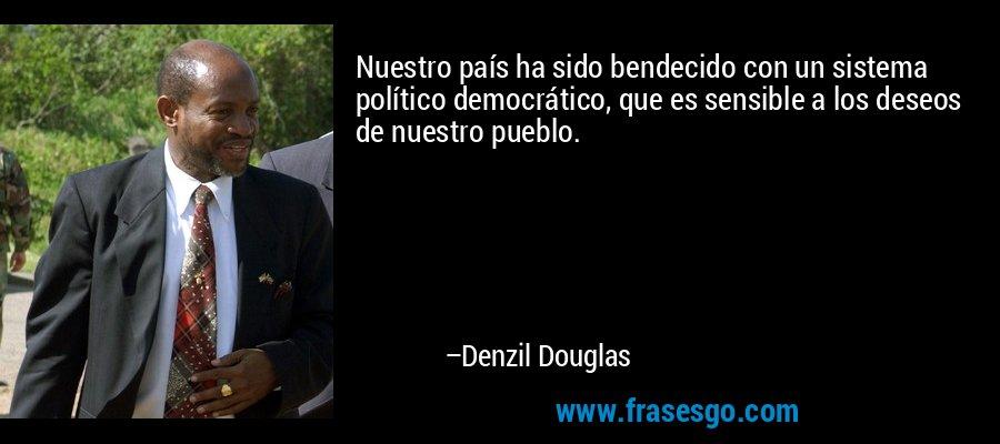 Nuestro país ha sido bendecido con un sistema político democrático, que es sensible a los deseos de nuestro pueblo. – Denzil Douglas