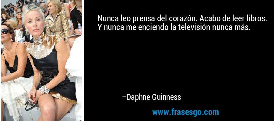 Nunca leo prensa del corazón. Acabo de leer libros. Y nunca me enciendo la televisión nunca más. – Daphne Guinness