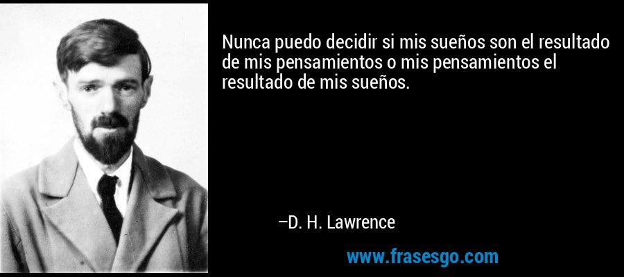Nunca puedo decidir si mis sueños son el resultado de mis pensamientos o mis pensamientos el resultado de mis sueños. – D. H. Lawrence