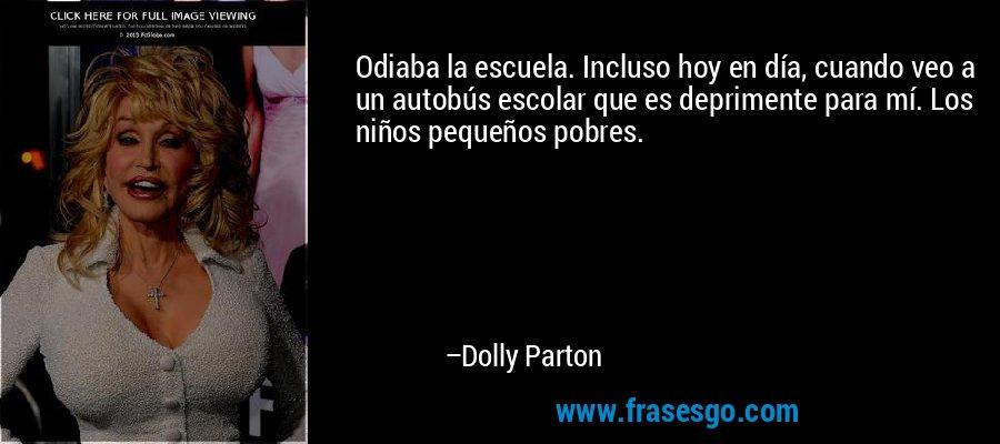 Odiaba la escuela. Incluso hoy en día, cuando veo a un autobús escolar que es deprimente para mí. Los niños pequeños pobres. – Dolly Parton
