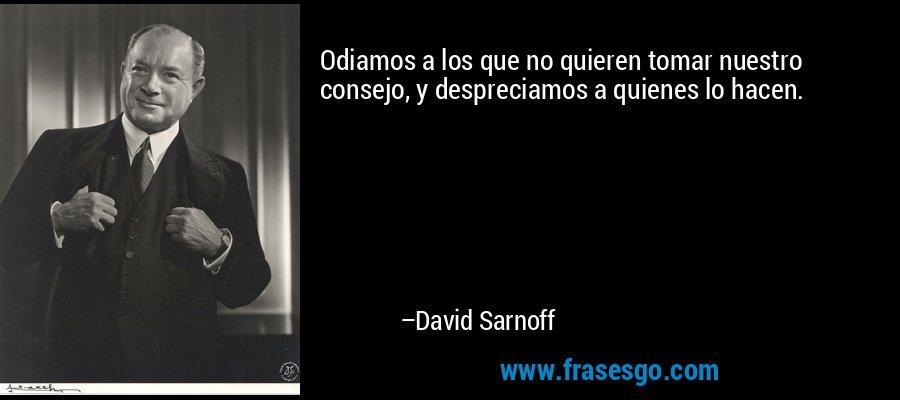 Odiamos a los que no quieren tomar nuestro consejo, y despreciamos a quienes lo hacen. – David Sarnoff