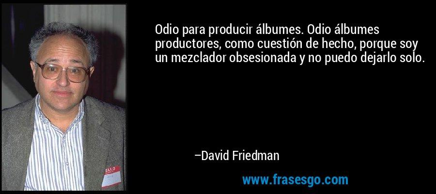 Odio para producir álbumes. Odio álbumes productores, como cuestión de hecho, porque soy un mezclador obsesionada y no puedo dejarlo solo. – David Friedman