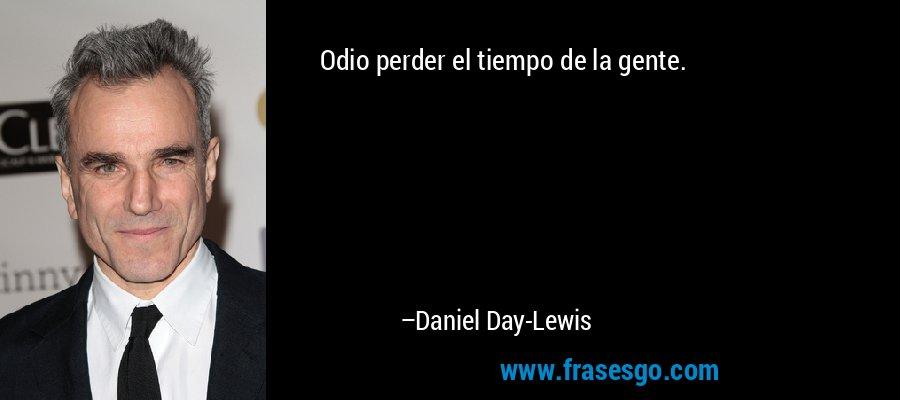 Odio perder el tiempo de la gente. – Daniel Day-Lewis