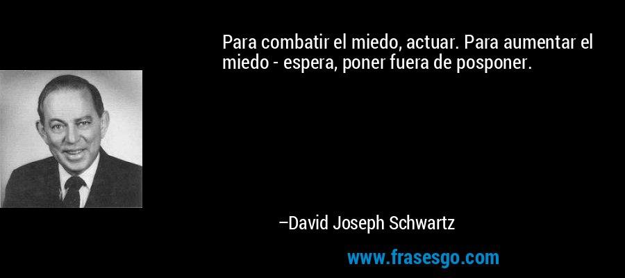 Para combatir el miedo, actuar. Para aumentar el miedo - espera, poner fuera de posponer. – David Joseph Schwartz