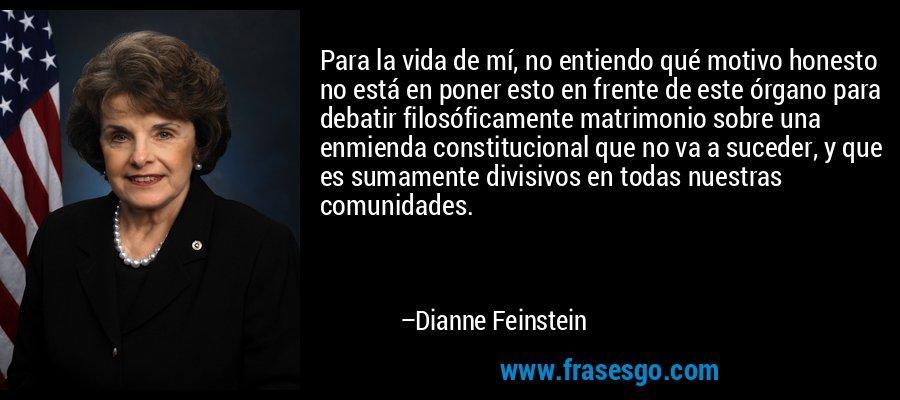Para la vida de mí, no entiendo qué motivo honesto no está en poner esto en frente de este órgano para debatir filosóficamente matrimonio sobre una enmienda constitucional que no va a suceder, y que es sumamente divisivos en todas nuestras comunidades. – Dianne Feinstein