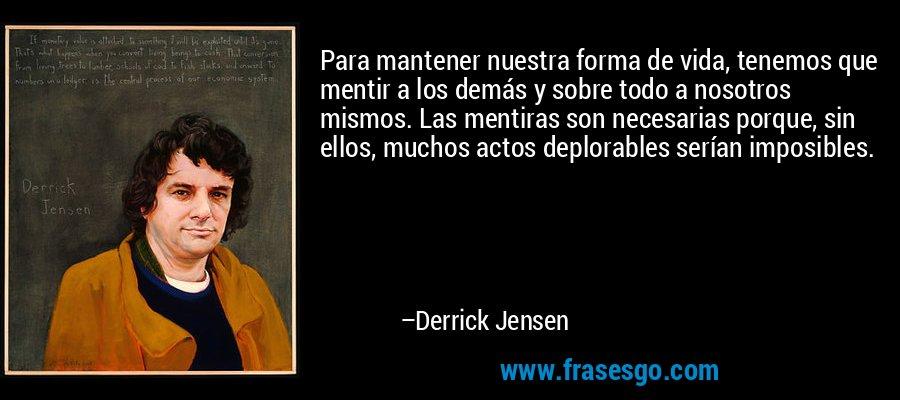 Para mantener nuestra forma de vida, tenemos que mentir a los demás y sobre todo a nosotros mismos. Las mentiras son necesarias porque, sin ellos, muchos actos deplorables serían imposibles. – Derrick Jensen