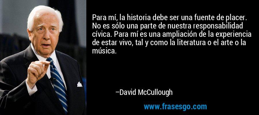 Para mí, la historia debe ser una fuente de placer. No es sólo una parte de nuestra responsabilidad cívica. Para mí es una ampliación de la experiencia de estar vivo, tal y como la literatura o el arte o la música. – David McCullough