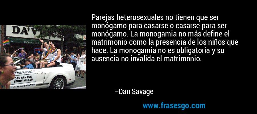 Parejas heterosexuales no tienen que ser monógamo para casarse o casarse para ser monógamo. La monogamia no más define el matrimonio como la presencia de los niños que hace. La monogamia no es obligatoria y su ausencia no invalida el matrimonio. – Dan Savage