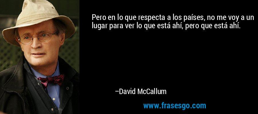 Pero en lo que respecta a los países, no me voy a un lugar para ver lo que está ahí, pero que está ahí. – David McCallum