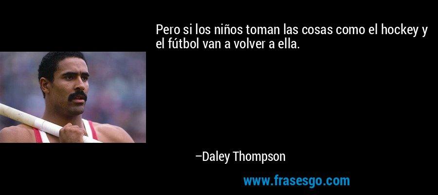 Pero si los niños toman las cosas como el hockey y el fútbol van a volver a ella. – Daley Thompson