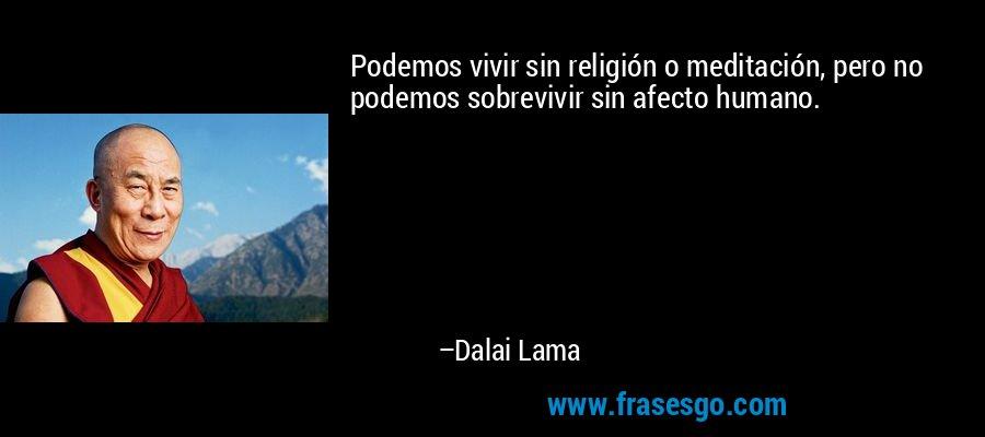 Podemos vivir sin religión o meditación, pero no podemos sobrevivir sin afecto humano. – Dalai Lama
