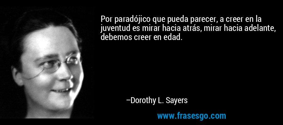 Por paradójico que pueda parecer, a creer en la juventud es mirar hacia atrás, mirar hacia adelante, debemos creer en edad. – Dorothy L. Sayers