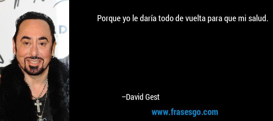 Porque yo le daría todo de vuelta para que mi salud. – David Gest