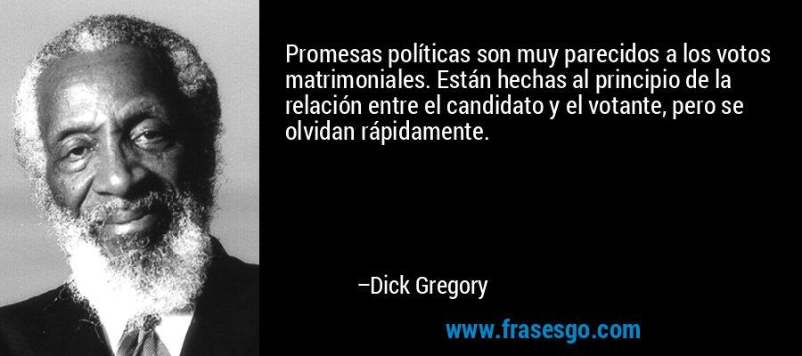 Promesas políticas son muy parecidos a los votos matrimoniales. Están hechas al principio de la relación entre el candidato y el votante, pero se olvidan rápidamente. – Dick Gregory