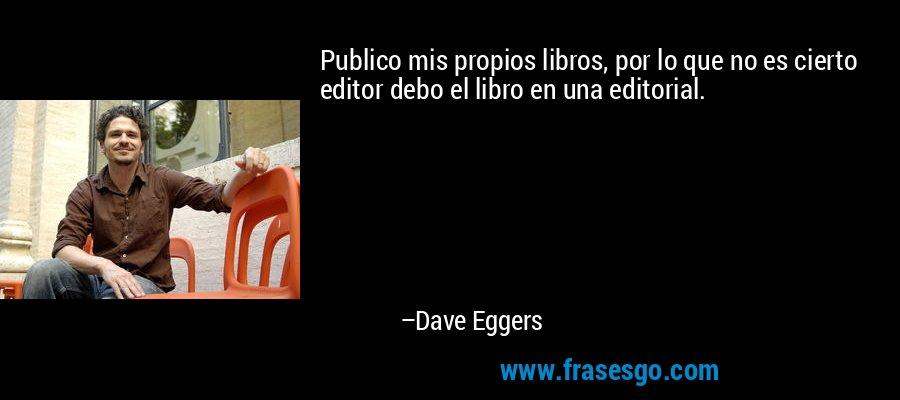Publico mis propios libros, por lo que no es cierto editor debo el libro en una editorial. – Dave Eggers