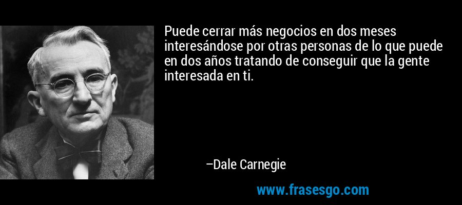 Puede cerrar más negocios en dos meses interesándose por otras personas de lo que puede en dos años tratando de conseguir que la gente interesada en ti. – Dale Carnegie