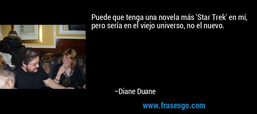 Puede que tenga una novela más 'Star Trek' en mí, pero sería en el viejo universo, no el nuevo. – Diane Duane