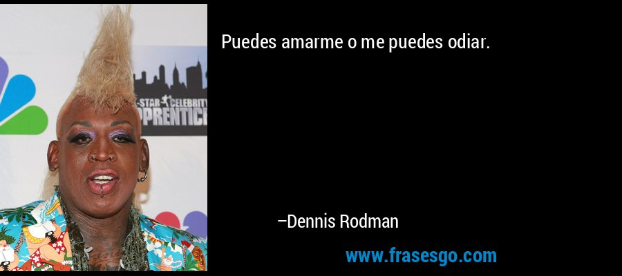 Puedes amarme o me puedes odiar. – Dennis Rodman