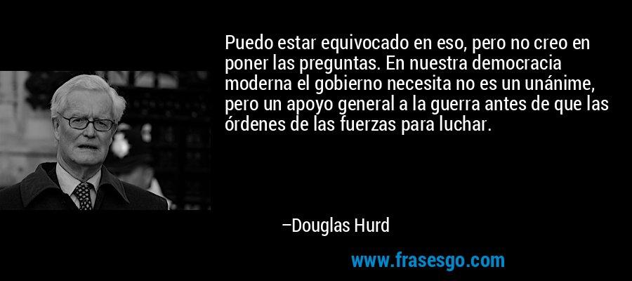 Puedo estar equivocado en eso, pero no creo en poner las preguntas. En nuestra democracia moderna el gobierno necesita no es un unánime, pero un apoyo general a la guerra antes de que las órdenes de las fuerzas para luchar. – Douglas Hurd
