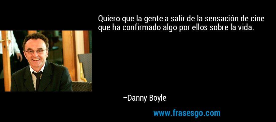 Quiero que la gente a salir de la sensación de cine que ha confirmado algo por ellos sobre la vida. – Danny Boyle