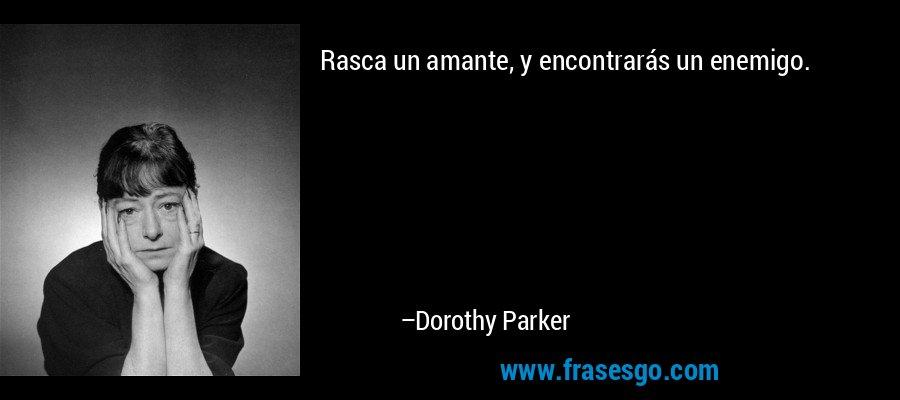 Rasca un amante, y encontrarás un enemigo. – Dorothy Parker