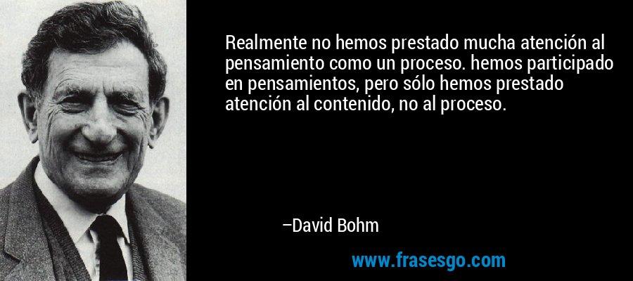 Realmente no hemos prestado mucha atención al pensamiento como un proceso. hemos participado en pensamientos, pero sólo hemos prestado atención al contenido, no al proceso. – David Bohm