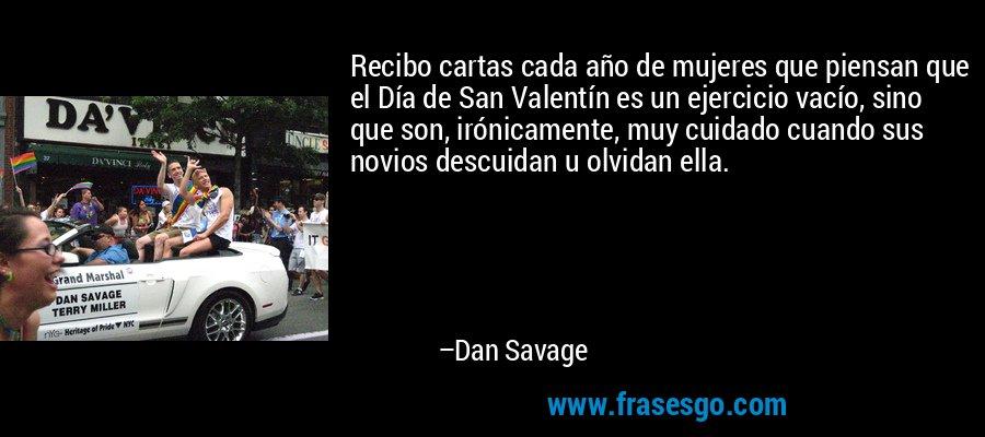 Recibo cartas cada año de mujeres que piensan que el Día de San Valentín es un ejercicio vacío, sino que son, irónicamente, muy cuidado cuando sus novios descuidan u olvidan ella. – Dan Savage