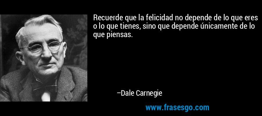 Recuerde que la felicidad no depende de lo que eres o lo que tienes, sino que depende únicamente de lo que piensas. – Dale Carnegie